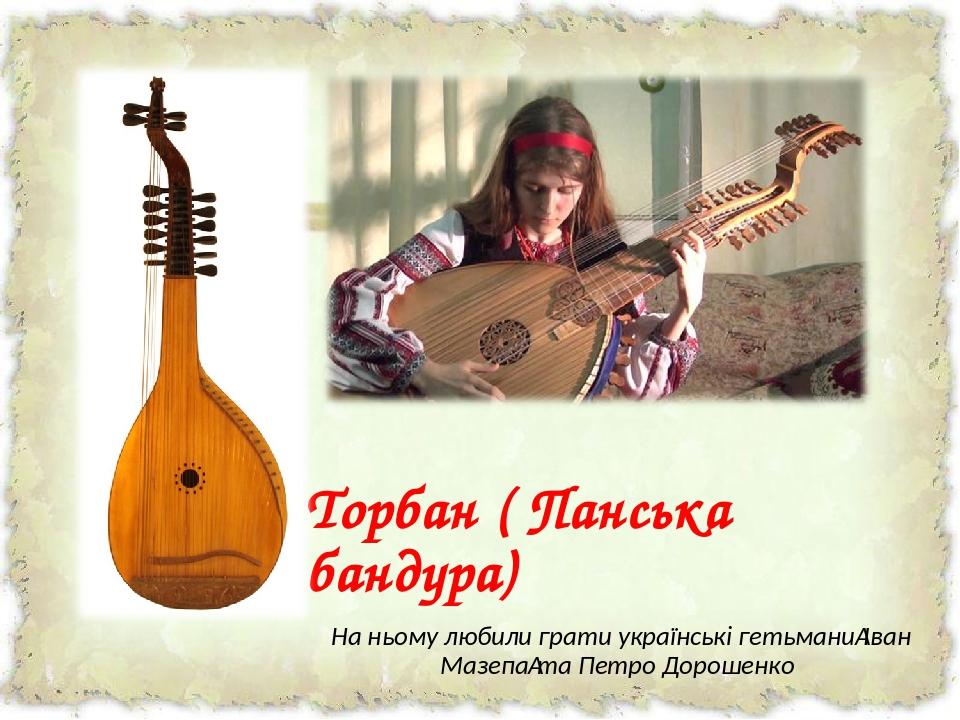 Торбан ( Панська бандура) На ньому любили грати українські гетьманиІван Мазепата Петро Дорошенко