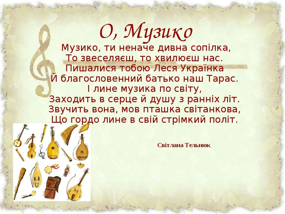 О, Музико Музико, ти неначе дивна сопілка, То звеселяєш, то хвилюєш нас. Пишалися тобою Леся Українка Й благословенний батько наш Тарас. І лине му...