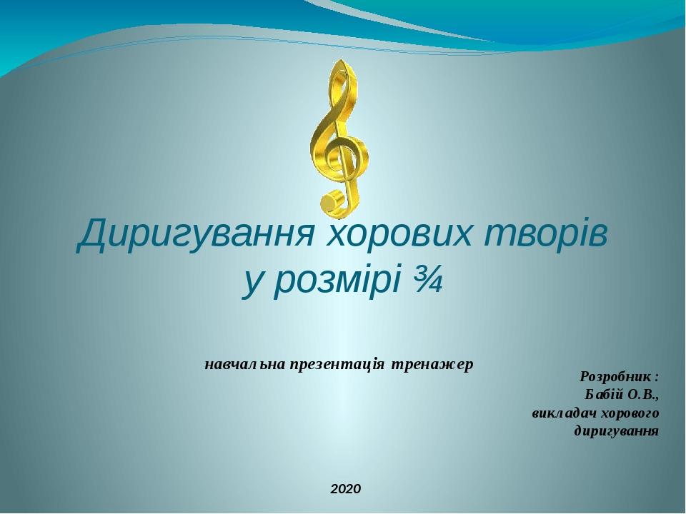 Диригування хорових творів у розмірі ¾ навчальна презентація тренажер Розробник : Бабій О.В., викладач хорового диригування 2020