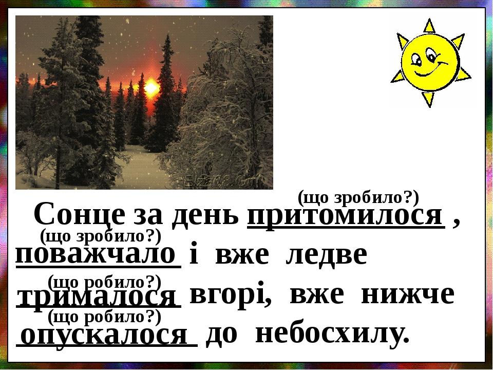 Сонце за день ____________ , __________ і вже ледве __________ вгорі, вже нижче ___________ до небосхилу. притомилося поважчало трималося опускалос...