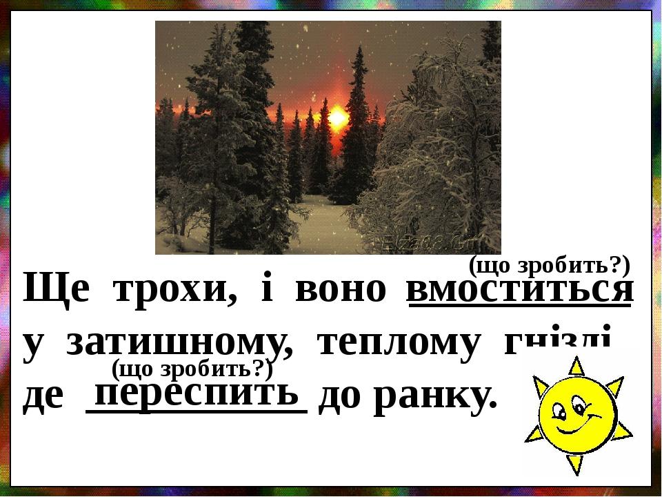 Ще трохи, і воно __________ у затишному, теплому гнізді, де __________ до ранку. вмоститься переспить (що зробить?) (що зробить?)