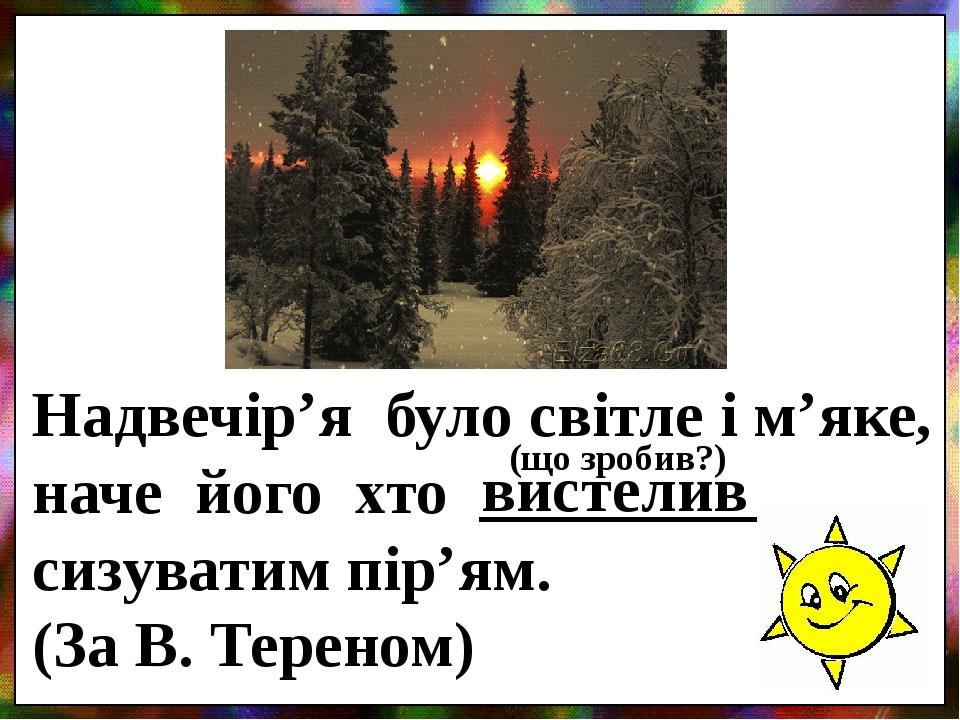Надвечір'я було світле і м'яке, наче його хто _________ сизуватим пір'ям. (За В. Тереном) вистелив (що зробив?)