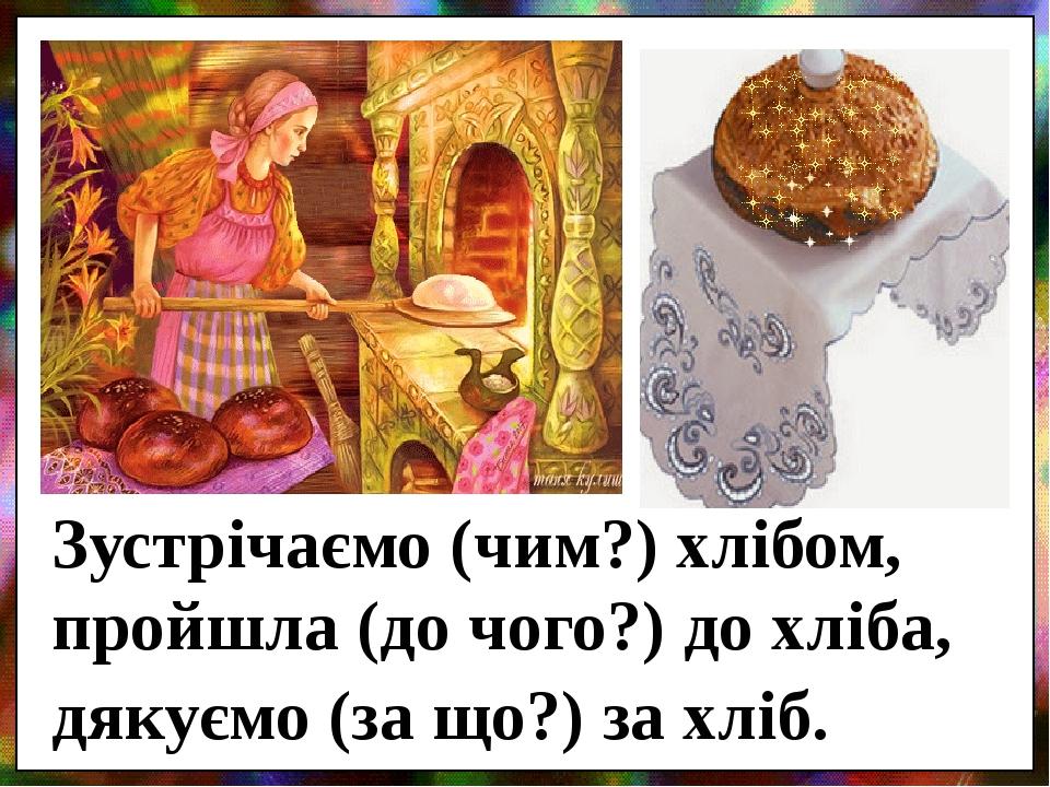 Зустрічаємо (чим?) хлібом, пройшла (до чого?) до хліба, дякуємо (за що?) за хліб.