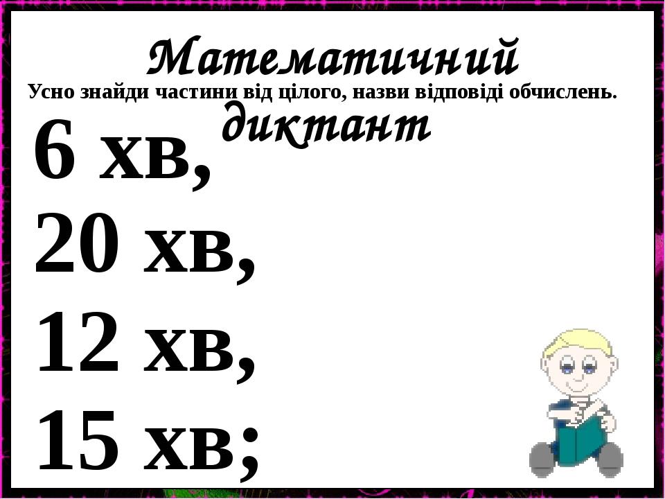 Математичний диктант Усно знайди частини від цілого, назви відповіді обчислень. 6 хв, 20 хв, 12 хв, 15 хв;