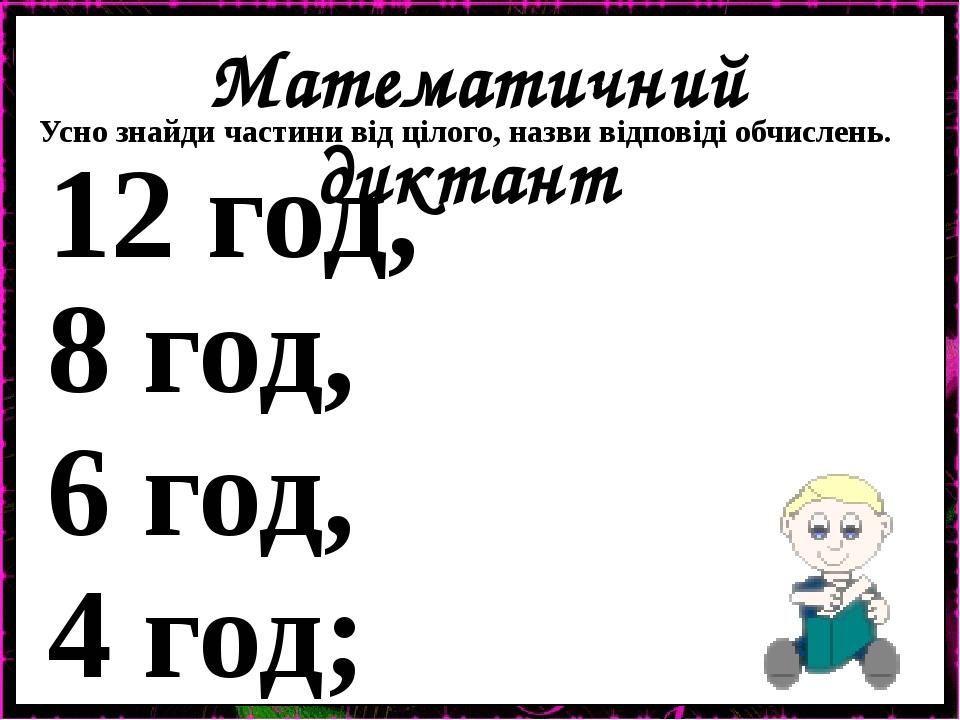 Математичний диктант Усно знайди частини від цілого, назви відповіді обчислень. 12 год, 8 год, 6 год, 4 год;