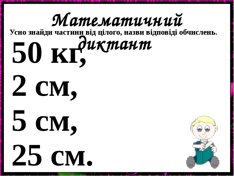 Математичний диктант Усно знайди частини від цілого, назви відповіді обчислень. 50 кг, 2 см, 5 см, 25 см.