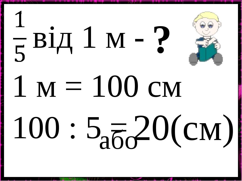 від 1 м - ? 100 : 5 = 20(см) 1 м = 100 см або