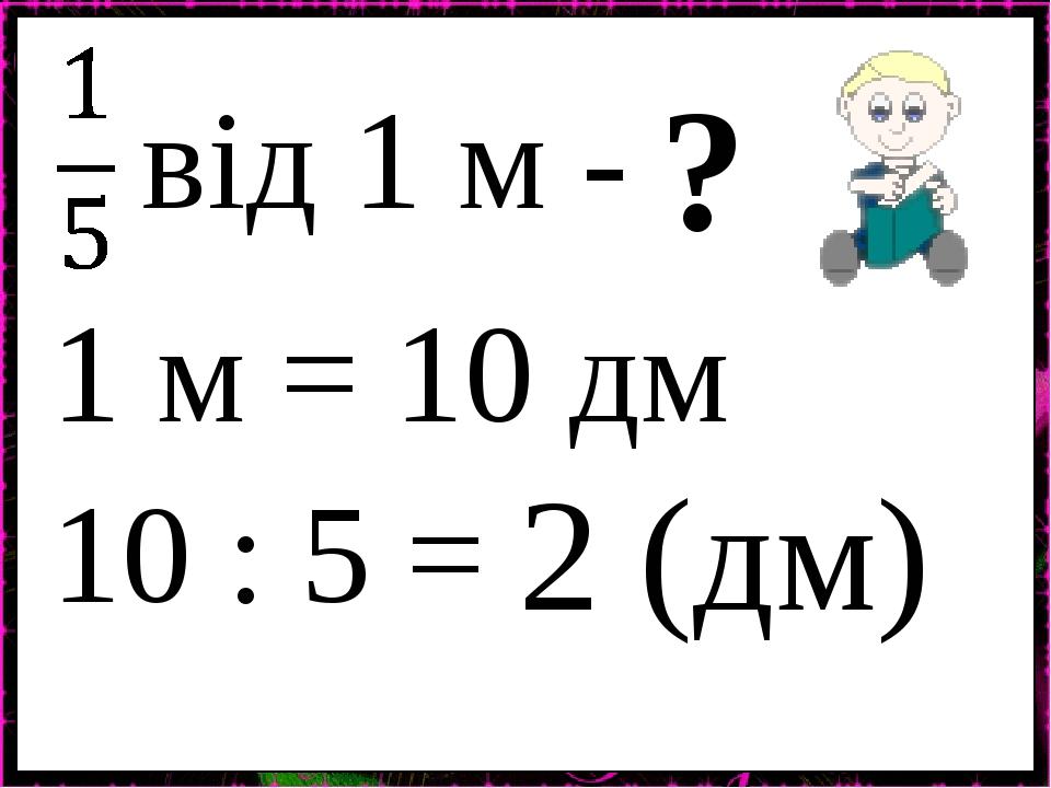 від 1 м - ? 10 : 5 = 2 (дм) 1 м = 10 дм