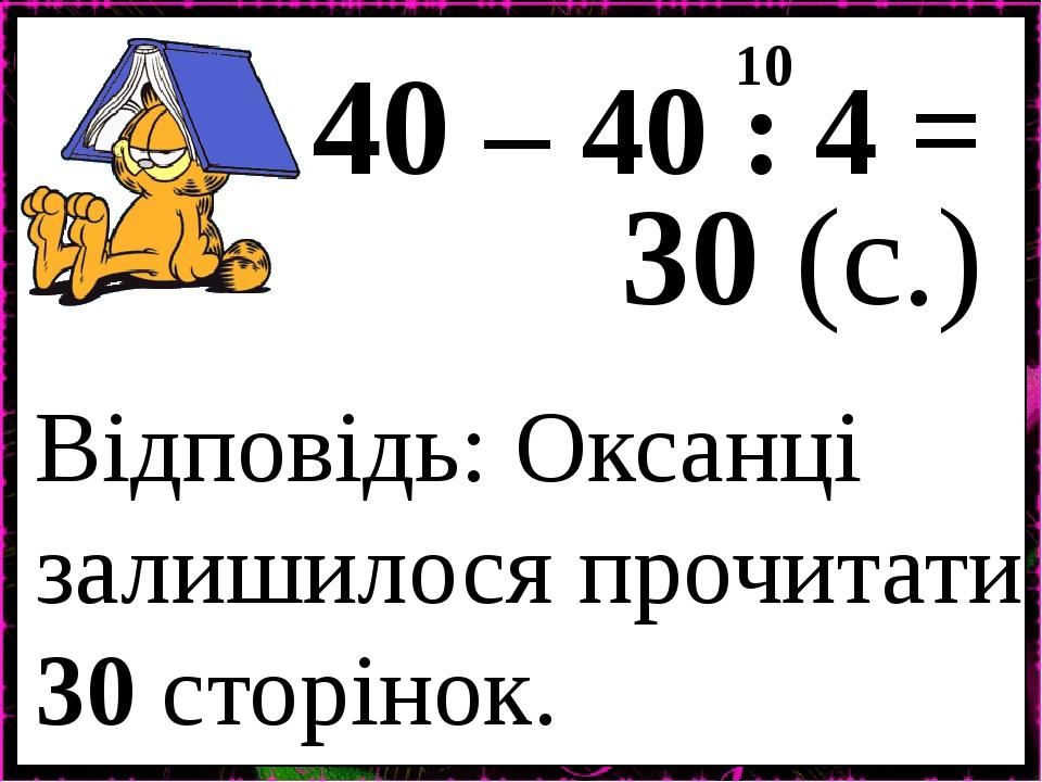 40 – 40 : 4 = 10 30 (с.) Відповідь: Оксанці залишилося прочитати 30 сторінок.