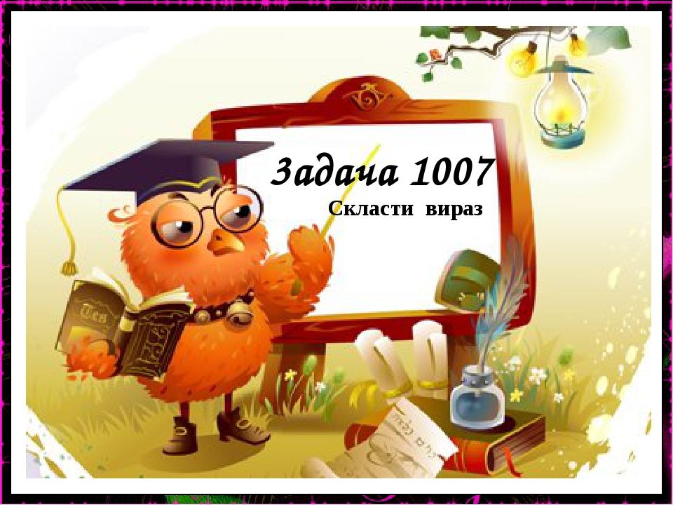 3адача 1007 Скласти вираз