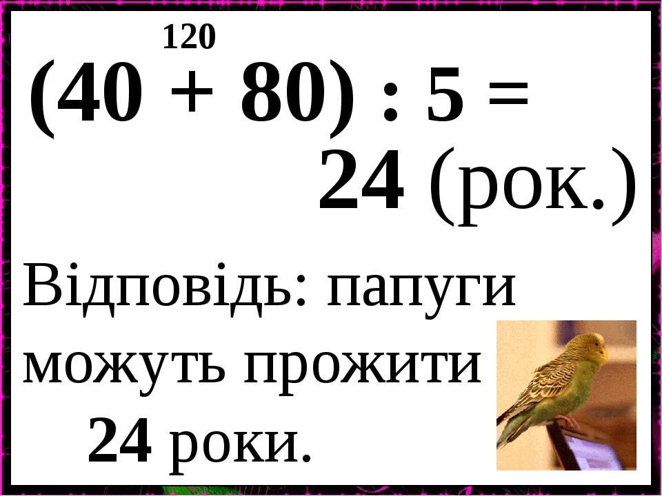 (40 + 80) : 5 = 120 24 (рок.) Відповідь: папуги можуть прожити 24 роки.