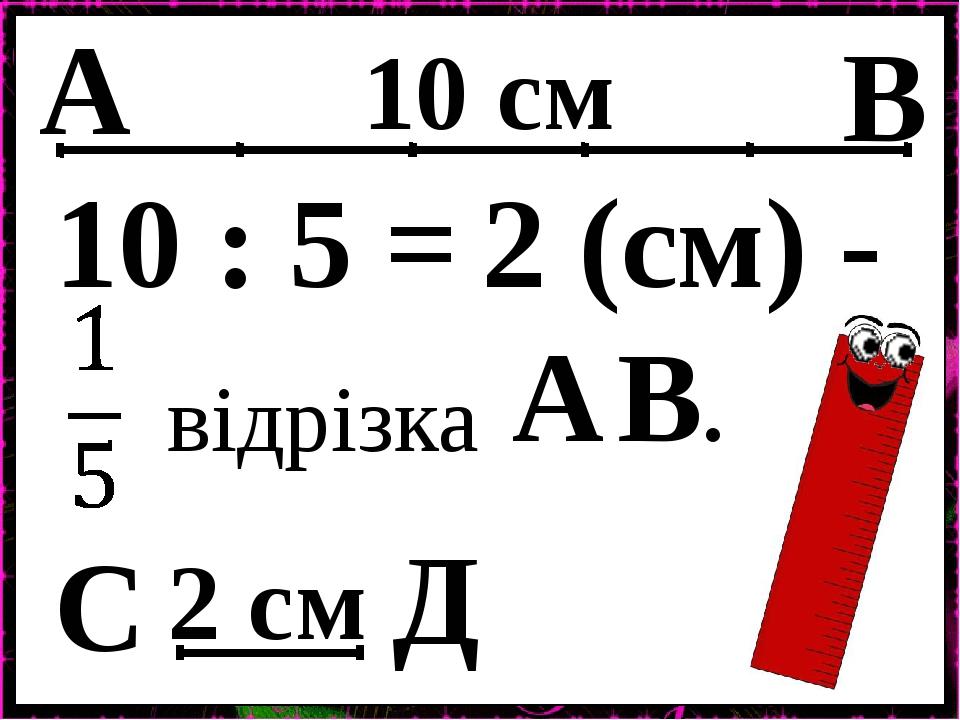 А Д С В 10 см 2 см 10 : 5 = 2 (см) - відрізка А В.