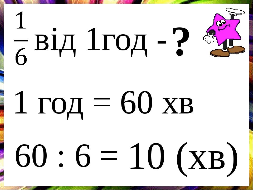 від 1год - ? 60 : 6 = 10 (хв) 1 год = 60 хв