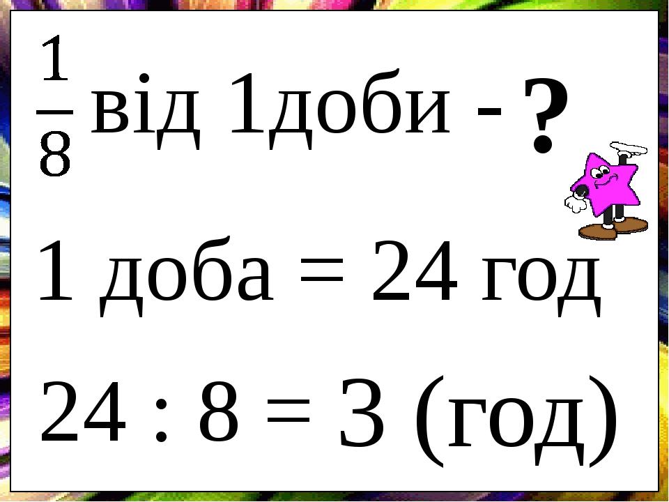 від 1доби - ? 24 : 8 = 3 (год) 1 доба = 24 год