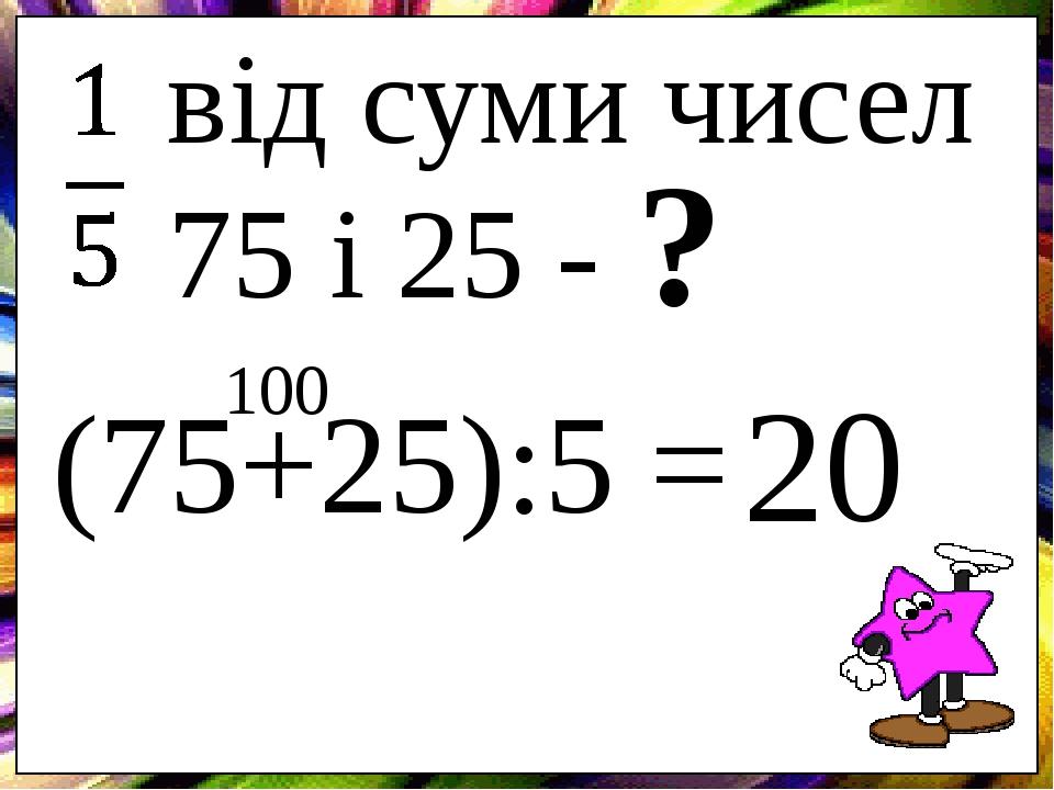 від суми чисел 75 і 25 - ? (75+25):5 = 100 20