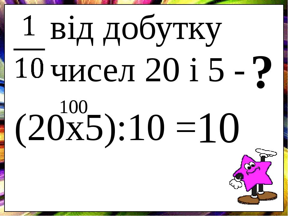 від добутку чисел 20 і 5 - ? (20х5):10 = 100 10