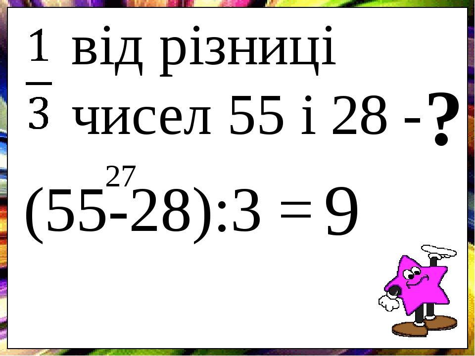 від різниці чисел 55 і 28 - ? (55-28):3 = 27 9