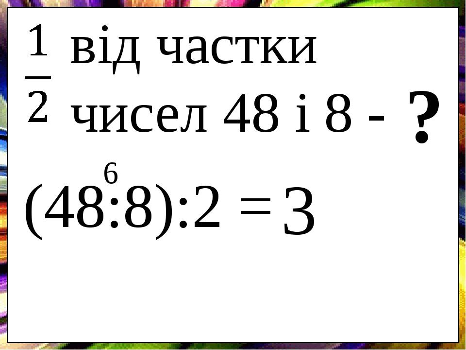 від частки чисел 48 і 8 - ? (48:8):2 = 6 3