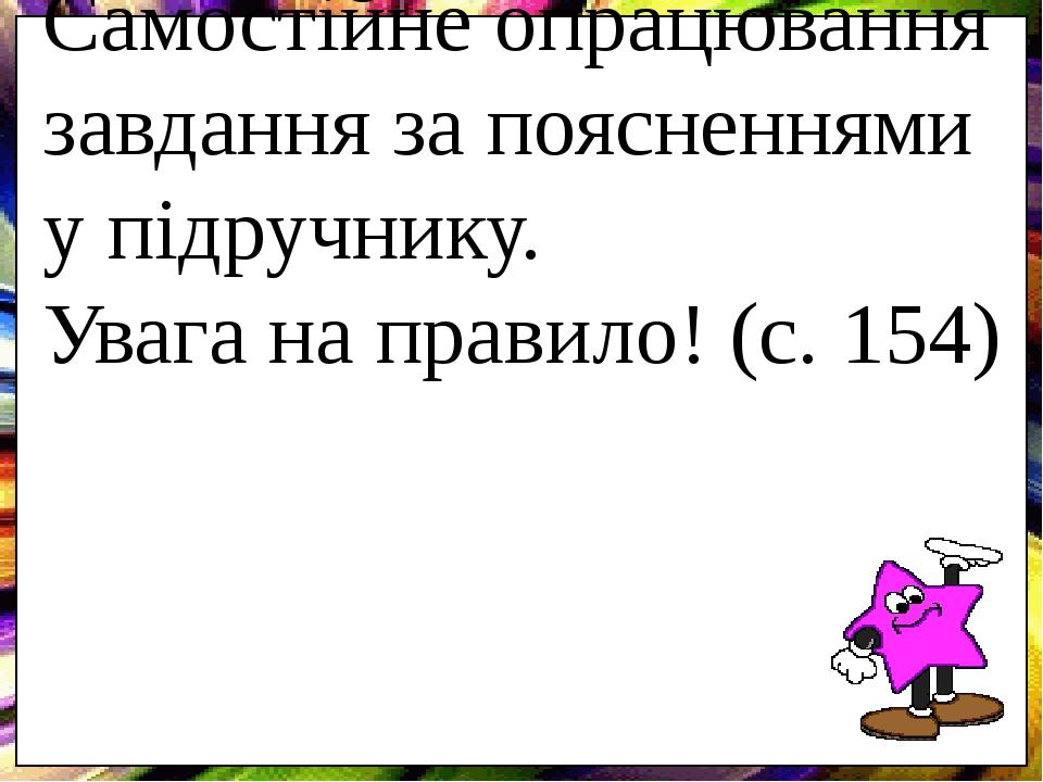 Самостійне опрацювання завдання за поясненнями у підручнику. Увага на правило! (с. 154)