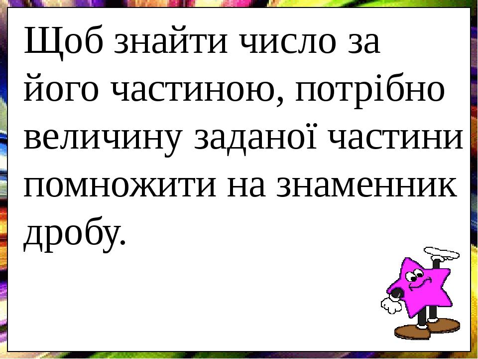 Щоб знайти число за його частиною, потрібно величину заданої частини помножити на знаменник дробу.