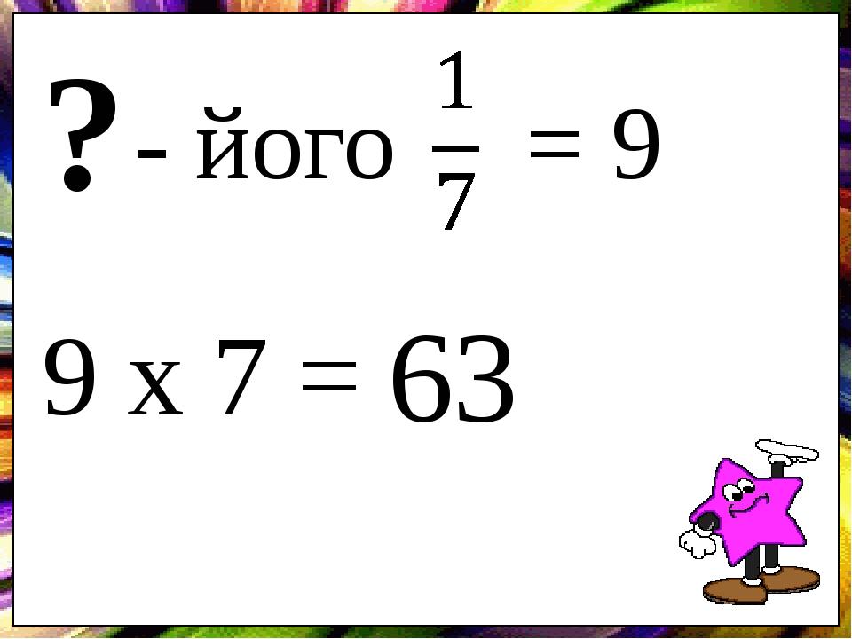 - його = 9 ? 9 х 7 = 63