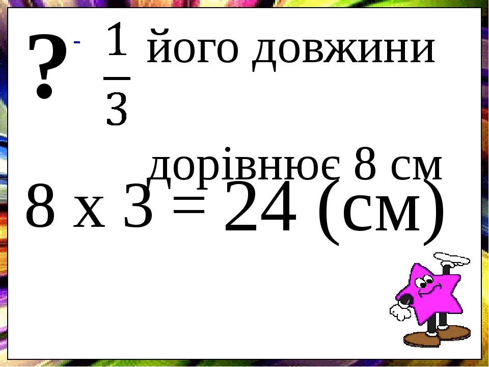 його довжини дорівнює 8 см ? 8 х 3 = 24 (см)