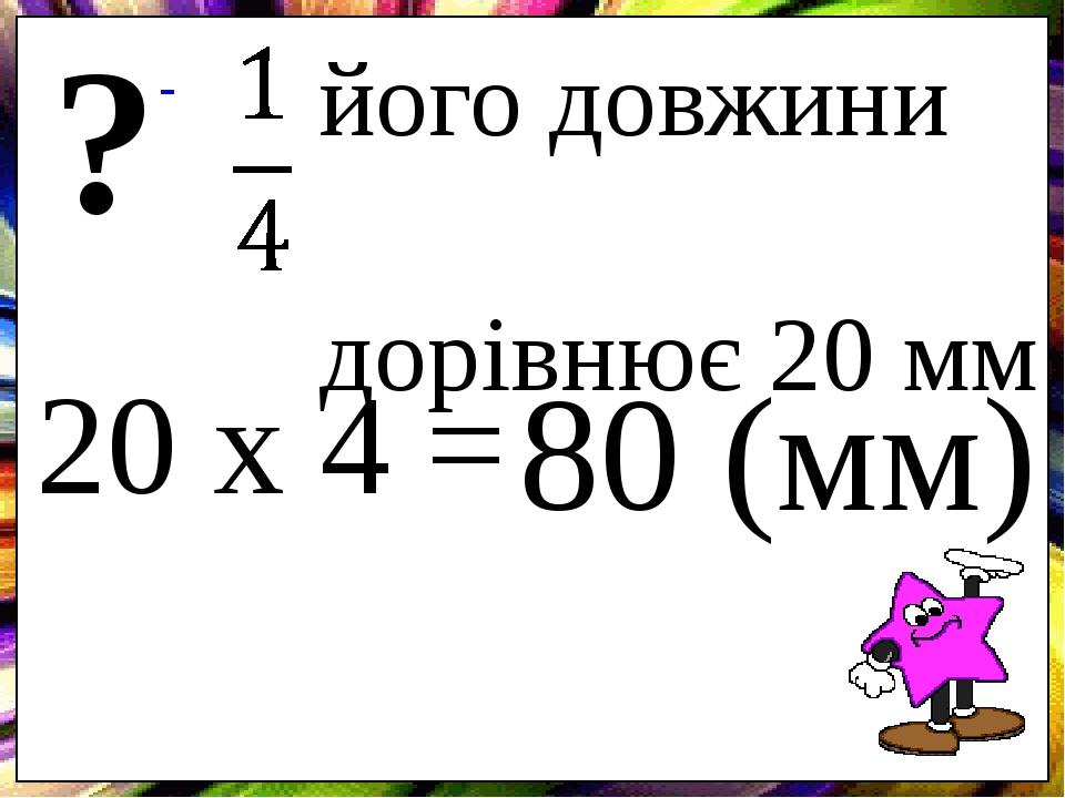 його довжини дорівнює 20 мм ? 20 х 4 = 80 (мм)