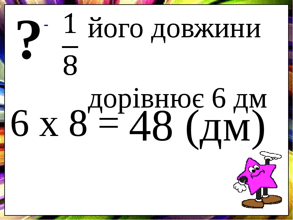 його довжини дорівнює 6 дм ? 6 х 8 = 48 (дм)
