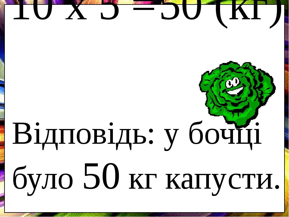 10 х 5 = 50 (кг) Відповідь: у бочці було 50 кг капусти.