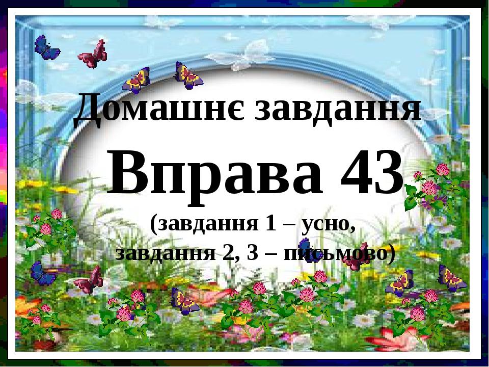 Домашнє завдання Вправа 43 (завдання 1 – усно, завдання 2, 3 – письмово)