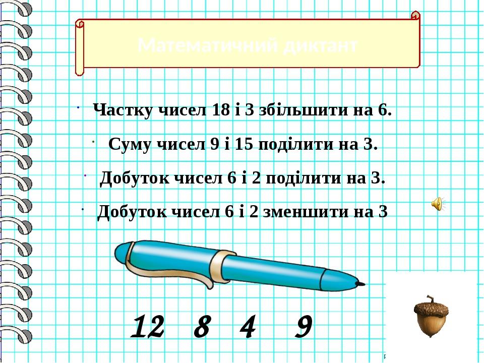 Математичний диктант Частку чисел 18 і 3 збільшити на 6. Суму чисел 9 і 15 поділити на 3. Добуток чисел 6 і 2 поділити на 3. Добуток чисел 6 і 2 зм...