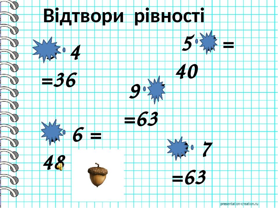 9 4 =36 5 8 = 40 9 7 =63 8 6 = 48 9 7 =63 Відтвори рівності