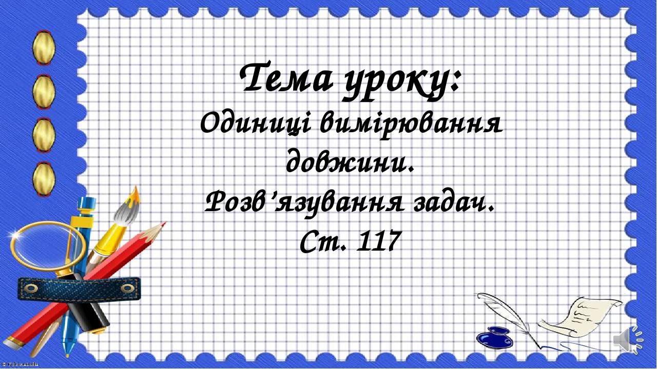 Тема уроку: Одиниці вимірювання довжини. Розв'язування задач. Ст. 117