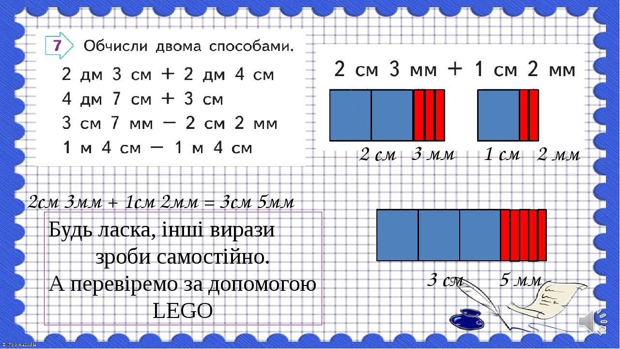2 см 1 см 3 см 3 мм 2 мм 5 мм 2см 3мм + 1см 2мм = 3см 5мм Будь ласка, інші вирази зроби самостійно. А перевіремо за допомогою LEGO