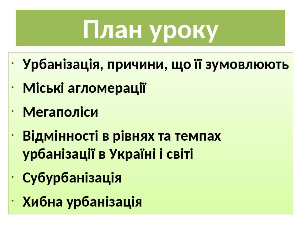 План уроку Урбанізація, причини, що її зумовлюють Міські агломерації Мегаполіси Відмінності в рівнях та темпах урбанізації в Україні і світі Субурб...