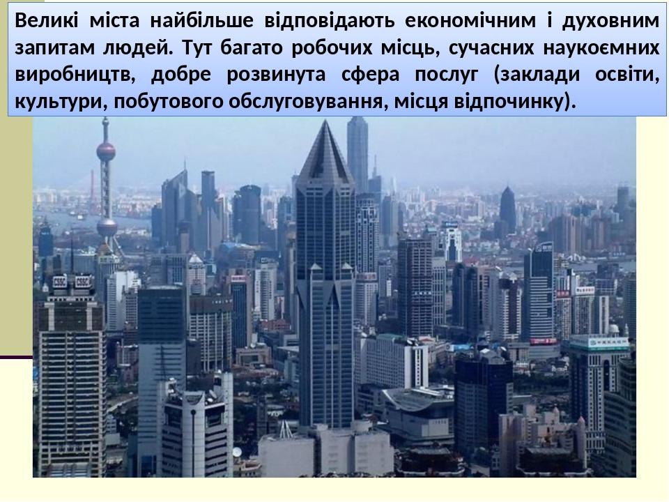 Великі міста найбільше відповідають економічним і духовним запитам людей. Тут багато робочих місць, сучасних наукоємних виробництв, добре розвинута...