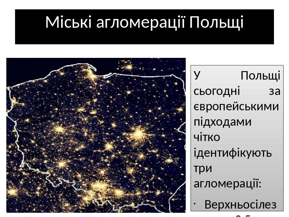 Міські агломерації Польщі У Польщі сьогодні за європейськими підходами чітко ідентифікують три агломерації: Верхньосілезька – 3,5 млн. осіб, 14 міс...
