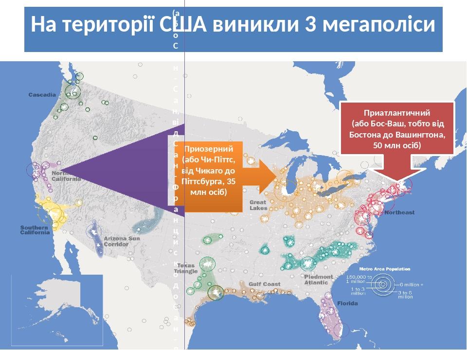 На території США виникли 3 мегаполіси Приатлантичний (або Бос-Ваш, тобто від Бостона до Вашингтона, 50 млн осіб) Приозерний (або Чи-Піттс, від Чика...