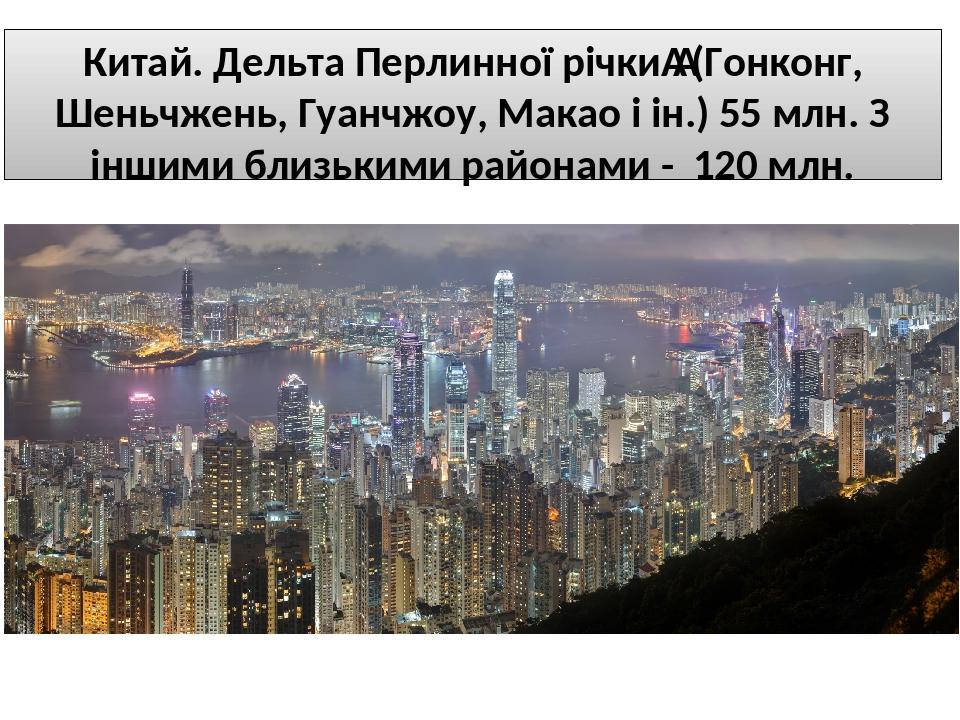 Китай. Дельта Перлинної річки(Гонконг, Шеньчжень, Гуанчжоу, Макао і ін.) 55 млн. З іншими близькими районами - 120 млн.