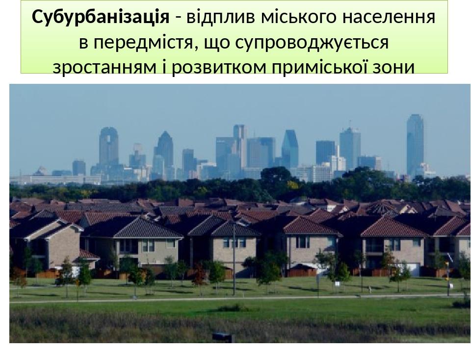 Субурбанізація - відплив міського населення в передмістя, що супроводжується зростанням і розвитком приміської зони