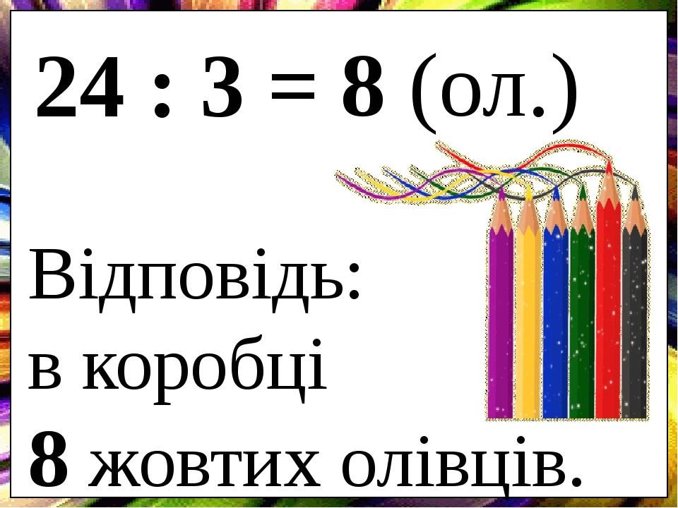 24 : 3 = Відповідь: в коробці 8 жовтих олівців. 8 (ол.)