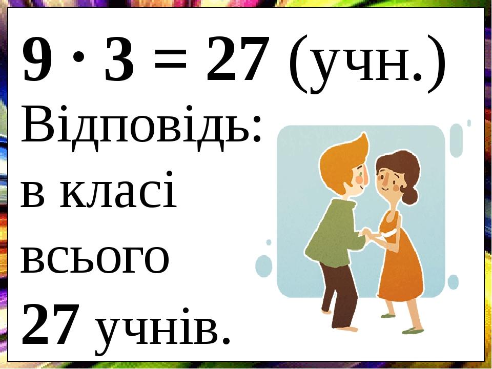 9 3 = 27 (учн.) Відповідь: в класі всього 27 учнів. .