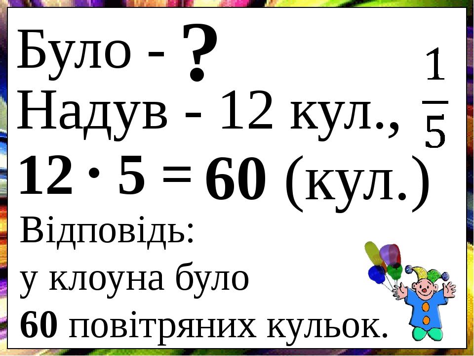 Було - ? Надув - 12 кул., 12 5 = 60 (кул.) . Відповідь: у клоуна було 60 повітряних кульок.