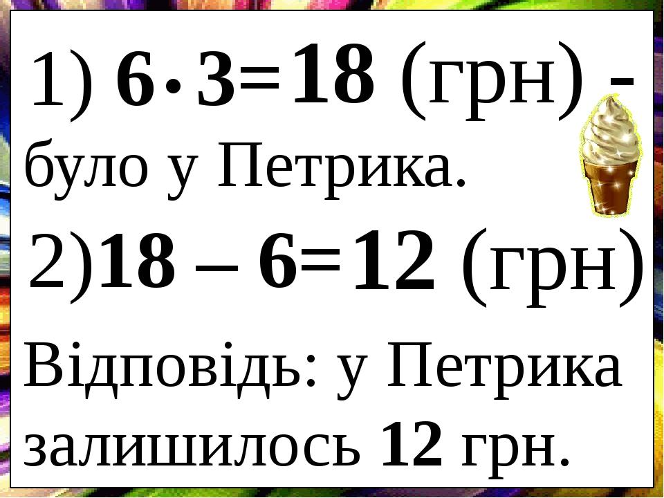 1) 6 3= . 18 (грн) - було у Петрика. 2)18 – 6= 12 (грн) Відповідь: у Петрика залишилось 12 грн.