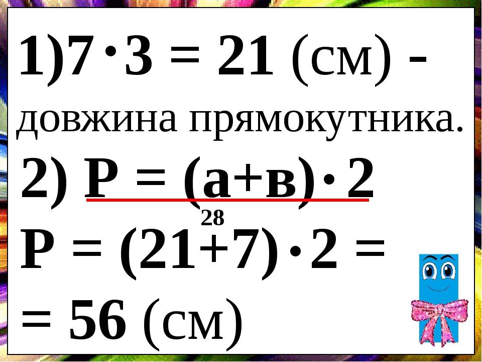 1)7 3 = 21 (см) - довжина прямокутника. . 2) Р = (а+в) 2 Р = (21+7) 2 = = 56 (см) . . 28