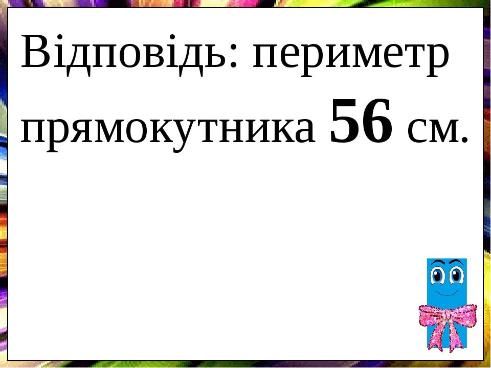 Відповідь: периметр прямокутника 56 см.