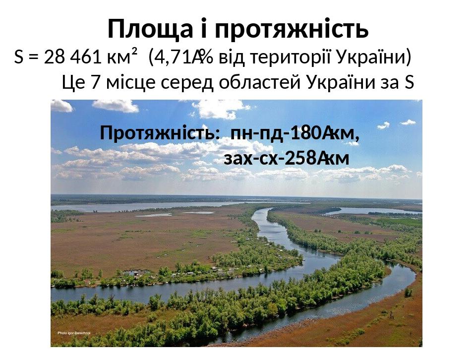 Площа і протяжність S = 28 461 км² (4,71% від території України) Це 7 місце серед областей України за S Протяжність: пн-пд-180км, зах-сх-258км