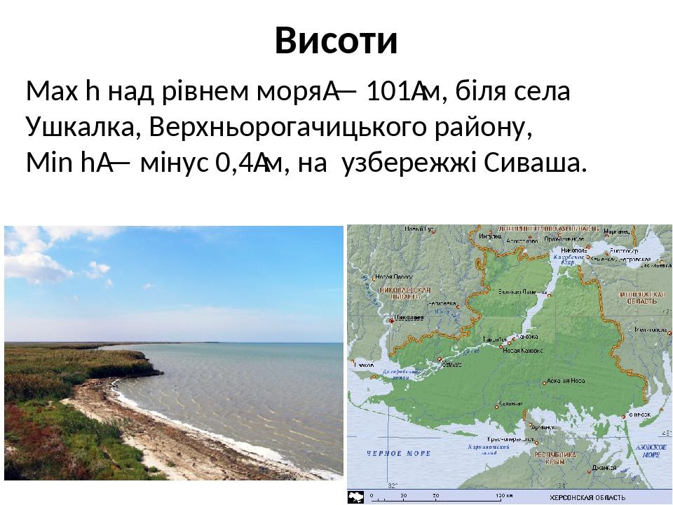 Висоти Мах h над рівнем моря— 101м, біля села Ушкалка, Верхньорогачицького району, Міn h— мінус 0,4м, на узбережжі Сиваша.