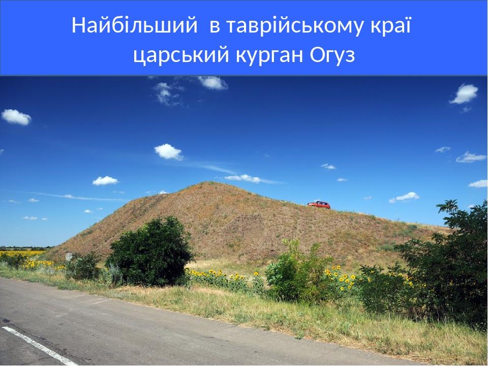 Найбільший в таврійському краї царський курган Огуз