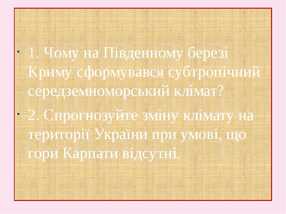 1. Чому на Південному березі Криму сформувався субтропічний середземноморський клімат? 2. Спрогнозуйте зміну клімату на території України при умові...